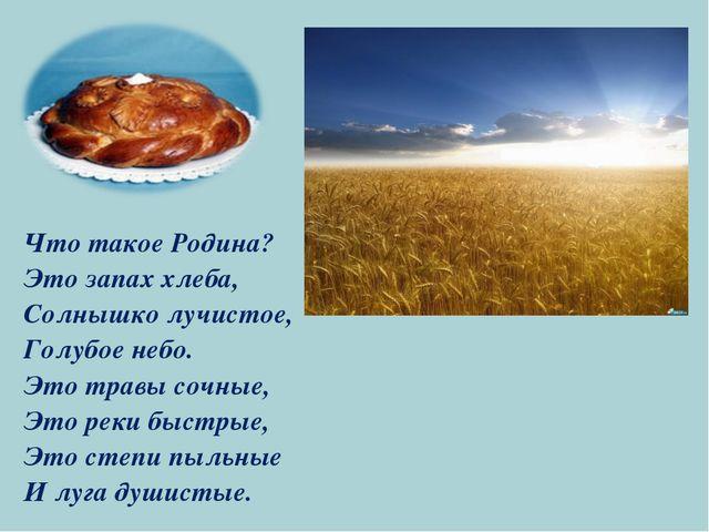 Что такое Родина? Это запах хлеба, Солнышко лучистое, Голубое небо. Это травы...