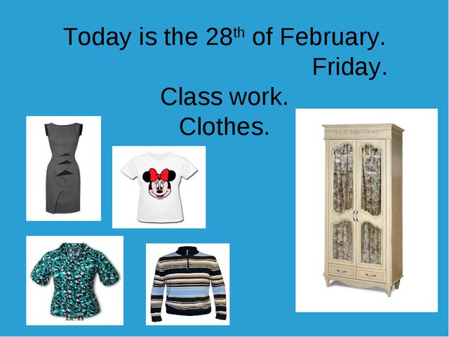 Today is the 28th of February. Friday. Class work. Clothes.