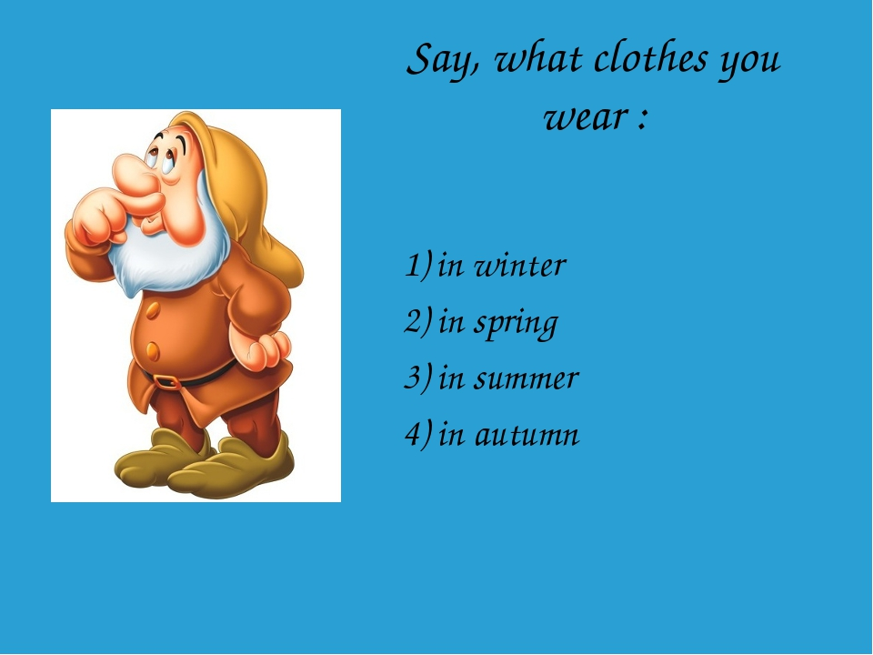 Say, what clothes you wear : 1) in winter 2) in spring 3) in summer 4) in aut...