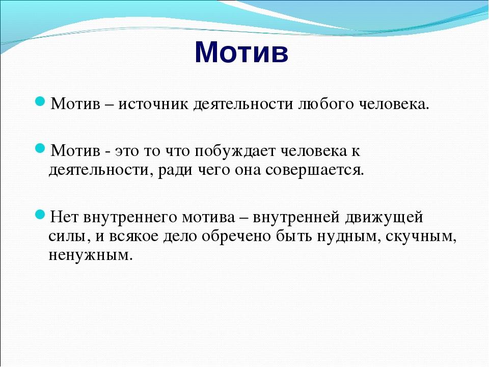 Мотив Мотив – источник деятельности любого человека. Мотив - это то что побуж...
