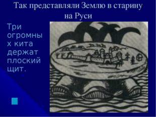 Так представляли Землю в старину на Руси Три огромных кита держат плоский щит.