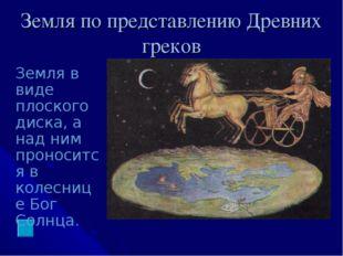 Земля по представлению Древних греков Земля в виде плоского диска, а над ним