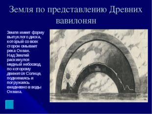 Земля по представлению Древних вавилонян Земля имеет форму выпуклого диска, к