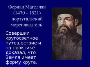 Фернан Магеллан (1470 - 1521) португальский мореплаватель Совершил кругосветн