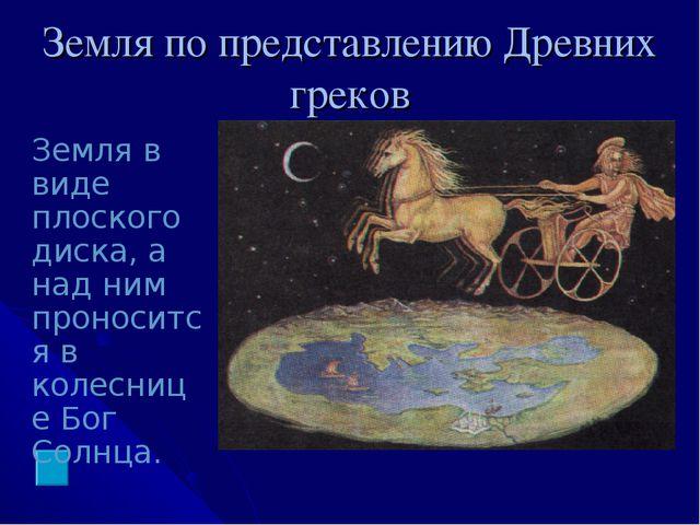 Земля по представлению Древних греков Земля в виде плоского диска, а над ним...