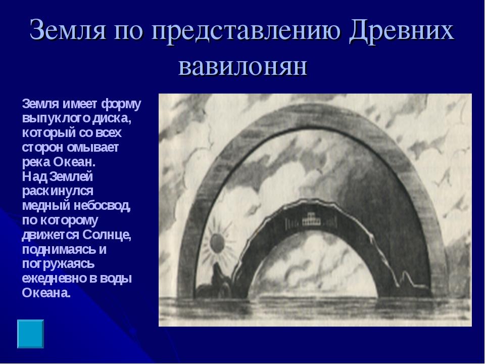 Земля по представлению Древних вавилонян Земля имеет форму выпуклого диска, к...