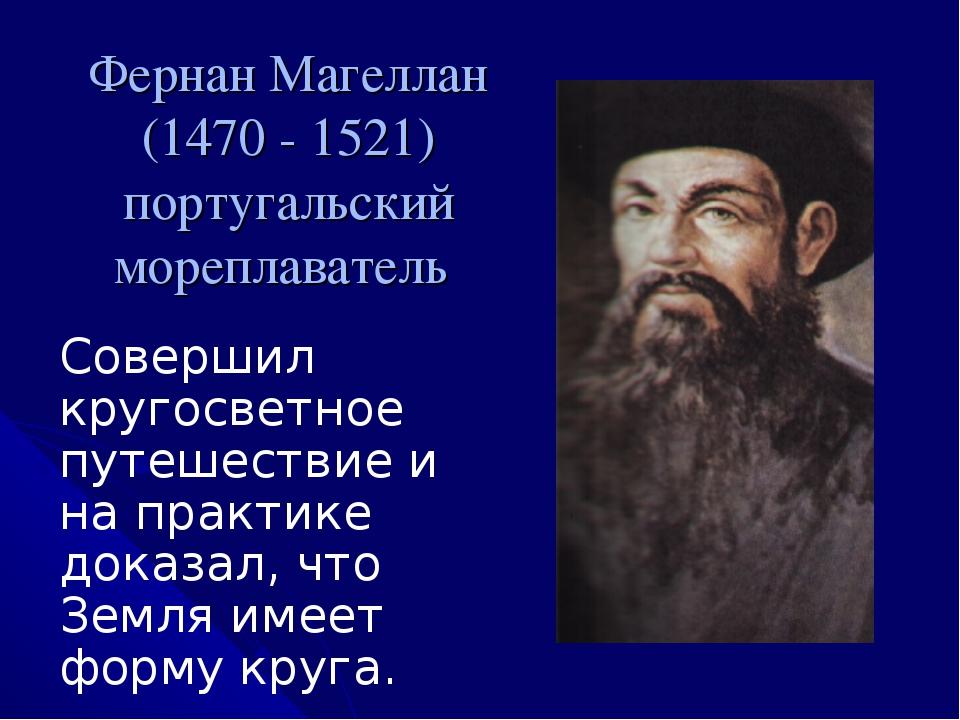 Фернан Магеллан (1470 - 1521) португальский мореплаватель Совершил кругосветн...