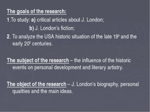 The goals of the research: 1.To study: a) critical articles about J. London;