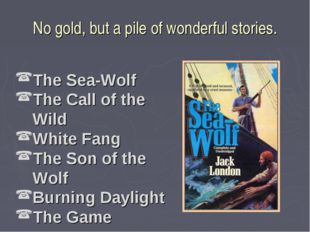 No gold, but a pile of wonderful stories. The Sea-Wolf The Call of the Wild W