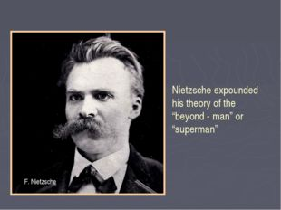 "Nietzsche expounded his theory of the ""beyond - man"" or ""superman"" F. Nietzsche"