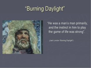 """Burning Daylight"" ""He was a man's man primarily, and the instinct in him to"