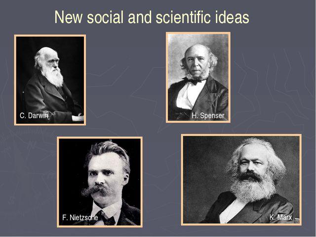 New social and scientific ideas C. Darwin H. Spenser F. Nietzsche K. Marx