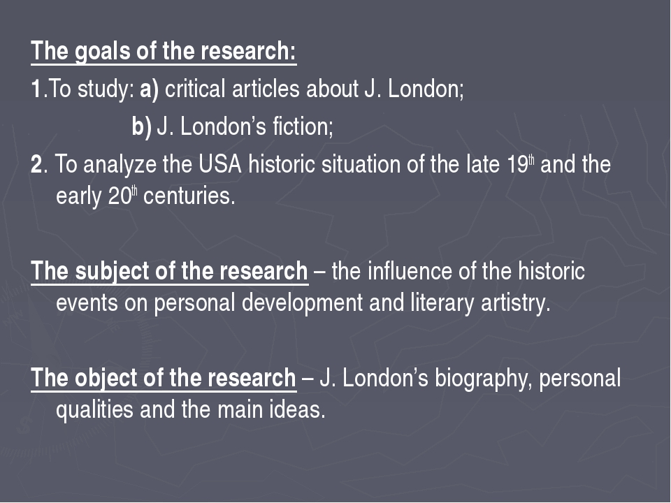 The goals of the research: 1.To study: a) critical articles about J. London;...