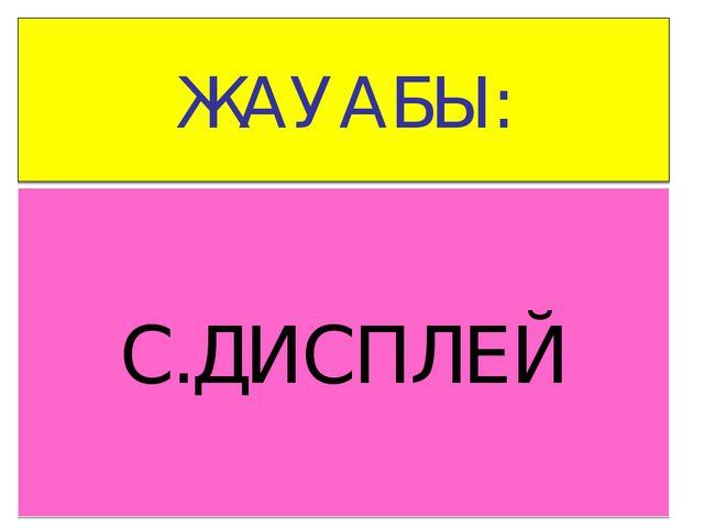 ЖАУАБЫ: С.ДИСПЛЕЙ