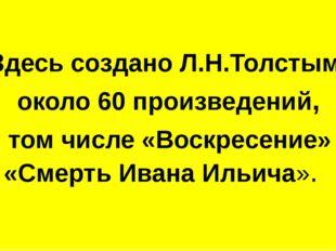 Здесь создано Л.Н.Толстым около 60 произведений, в том числе «Воскресение» и