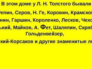 В этом доме у Л. Н. Толстого бывали Репин, Серов, Н. Ге, Коровин, Крамской,