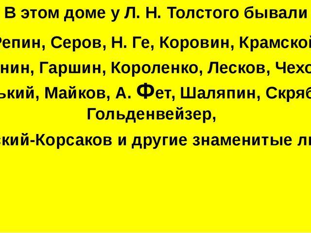 В этом доме у Л. Н. Толстого бывали Репин, Серов, Н. Ге, Коровин, Крамской,...