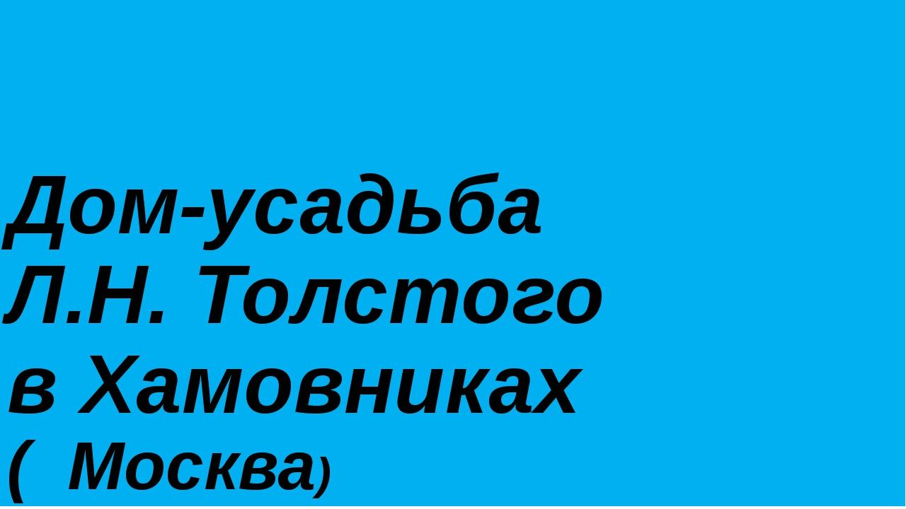 Дом-усадьба Л.Н. Толстого в Хамовниках ( Москва)