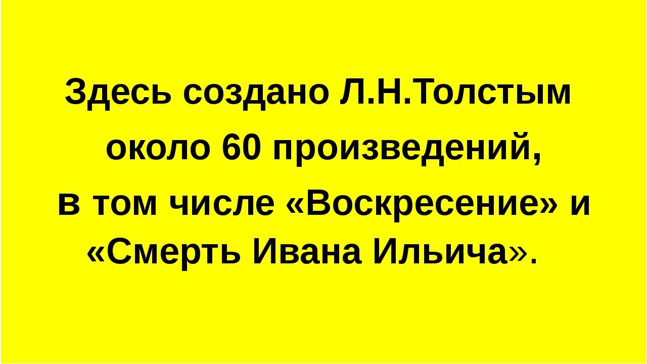 Здесь создано Л.Н.Толстым около 60 произведений, в том числе «Воскресение» и...