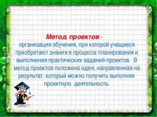 Метод проектов - организация обучения, при которой учащиеся приобретают знани