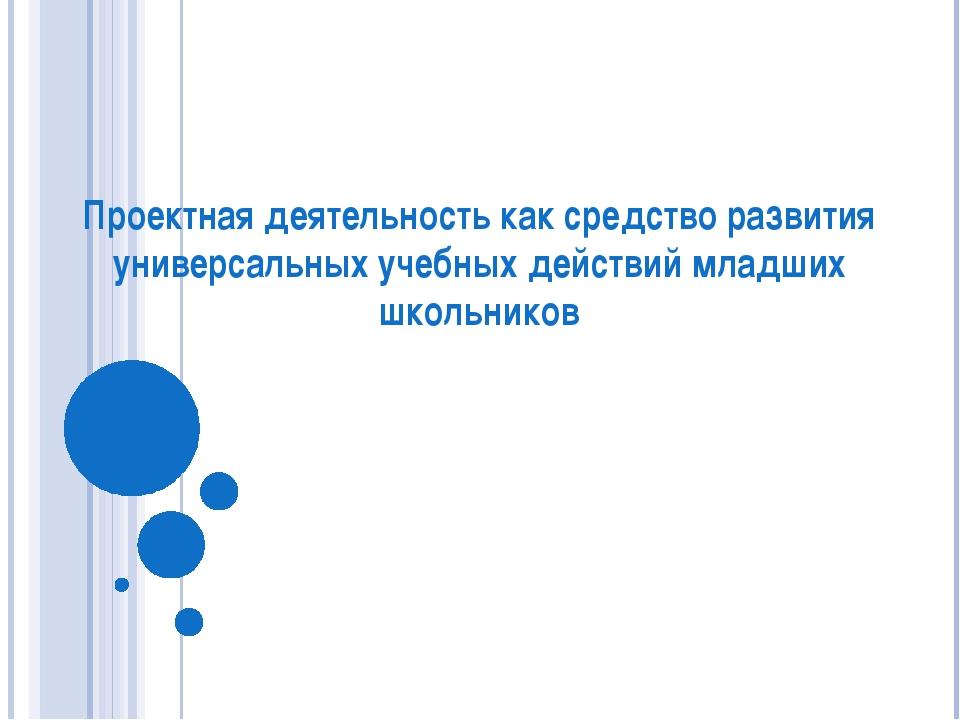 Проектная деятельность как средство развития универсальных учебных действий м...