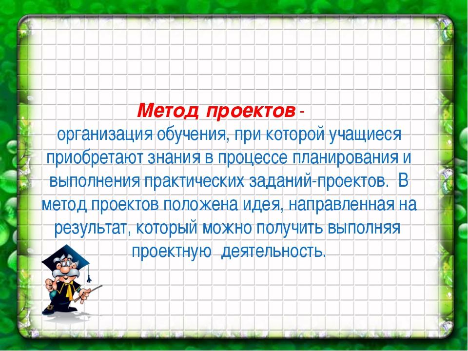 Метод проектов - организация обучения, при которой учащиеся приобретают знани...