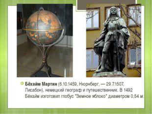 Бёхайм Мартин (6.10.1459, Нюрнберг, — 29.7.1507, Лисабон), немецкий географ