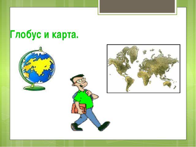 Глобус и карта.