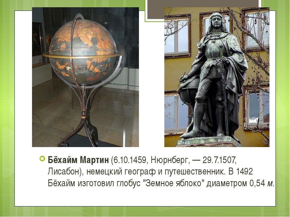 Бёхайм Мартин (6.10.1459, Нюрнберг, — 29.7.1507, Лисабон), немецкий географ...