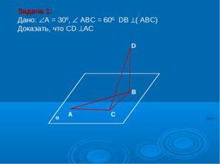 А С В D Задача 1: Дано: А = 300,  АВС = 600, DВ ( АВС) Доказать, что СD А