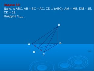 Задача 10: Дано:  АBC, AB = BC = AC, CD  (АВС), АM = MB, DM = 15, CD = 12.