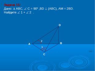 Задача 11: Дано:  АBC,  C = 900 ,BD  (АВС), АM = 2BD. Найдите  1 +  2 .