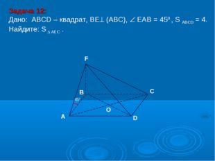 D В С А F O 450 Задача 12: Дано: АBCD – квадрат, ВЕ (АВС),  ЕАВ = 450 , S A