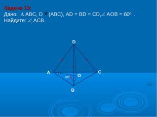 Задача 13: Дано:  АBC, D (АВС), AD = BD = CD, АOВ = 600 . Найдите:  ACB. D