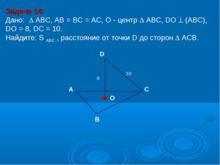 Задача 14: Дано:  АBC, AB = BC = AC, О - центр  АBC, DO  (АВС), DО = 8, DC
