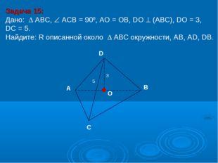 Задача 15: Дано:  АBC,  АСВ = 900, AО = ОB, DО  (АВС), DО = 3, DC = 5. Най