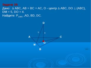 Задача 16: Дано:  АBC, AB = BC = AC, О - центр  АBC, DO  (АВС), DM = 5, DO