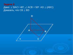 В D А С Задача 2: Дано:  ВАС= 400,  АСВ = 500, АD  (АВС) Доказать, что СВ