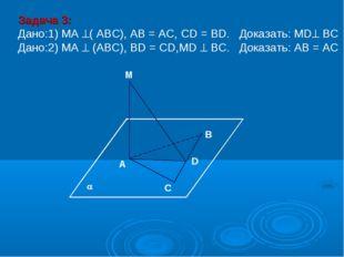 M В D A C Задача 3: Дано:1) MA ( АВС), AB = AC, CD = BD. Доказать: MD ВС Да