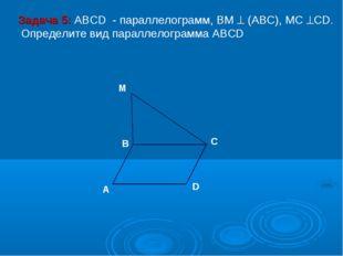 M D C A B Задача 5: ABCD - параллелограмм, ВМ  (АВС), МС СD. Определите вид