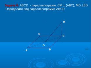 M C D O A B Задача 6: ABCD - параллелограмм, СМ  (АВС), МО ВD. Определите в
