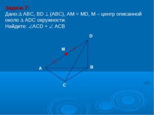 Задача 7: Дано: ABC, ВD  (АВС), АМ = МD, М – центр описанной около  ADC ок