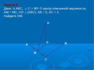Задача 9: Дано:  ABC,  С = 900, О центр описанной окружности, АМ = МС, ОD 