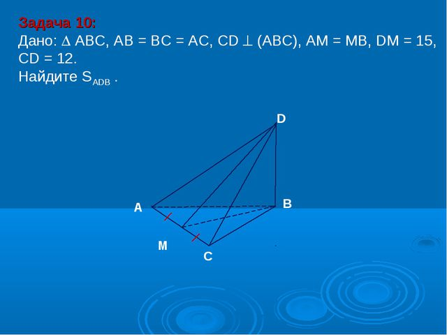Задача 10: Дано:  АBC, AB = BC = AC, CD  (АВС), АM = MB, DM = 15, CD = 12....