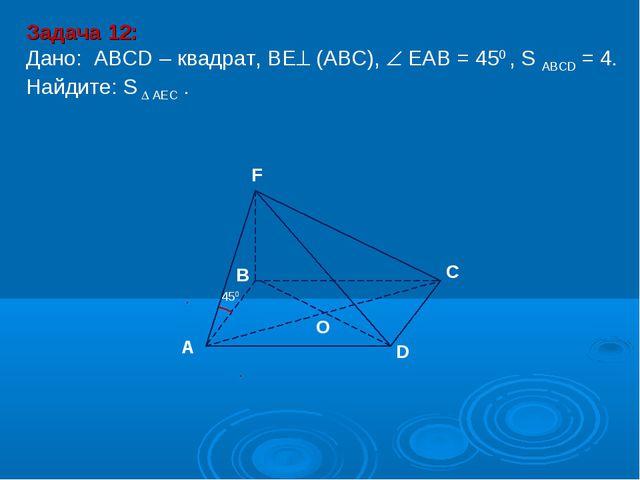D В С А F O 450 Задача 12: Дано: АBCD – квадрат, ВЕ (АВС),  ЕАВ = 450 , S A...