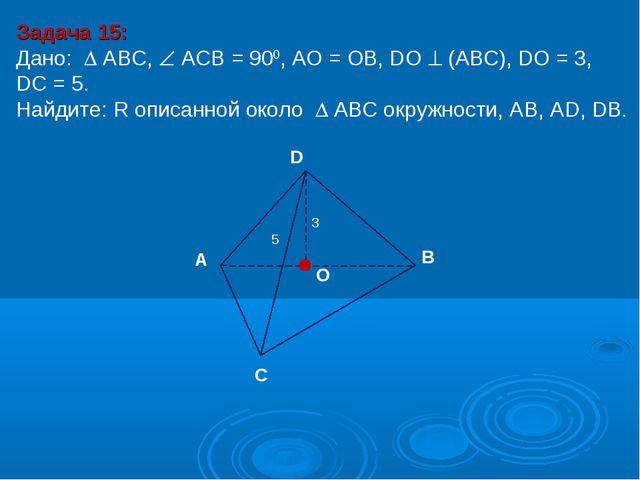 Задача 15: Дано:  АBC,  АСВ = 900, AО = ОB, DО  (АВС), DО = 3, DC = 5. Най...