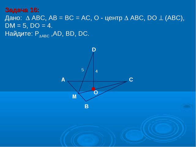Задача 16: Дано:  АBC, AB = BC = AC, О - центр  АBC, DO  (АВС), DM = 5, DO...