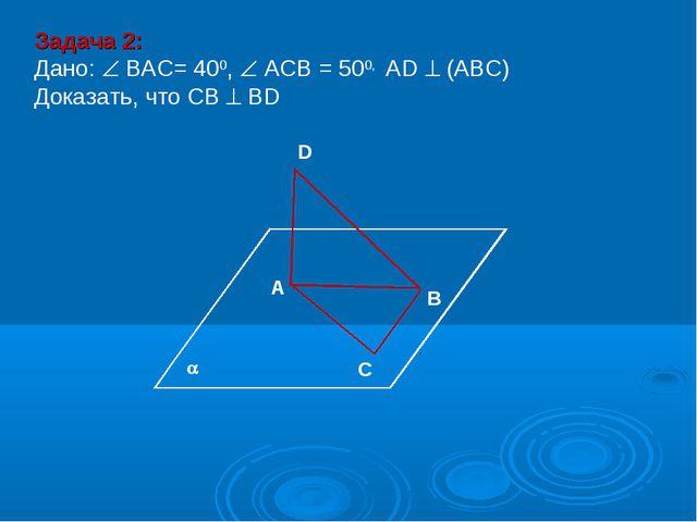В D А С Задача 2: Дано:  ВАС= 400,  АСВ = 500, АD  (АВС) Доказать, что СВ...