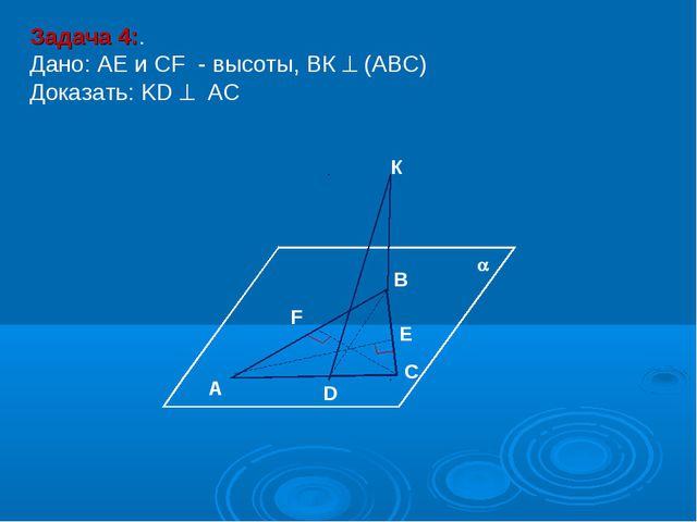 К В С F A D Е Задача 4:. Дано: АЕ и CF - высоты, ВК  (АВС) Доказать: KD  AC 