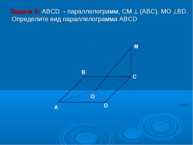 M C D O A B Задача 6: ABCD - параллелограмм, СМ  (АВС), МО ВD. Определите в...